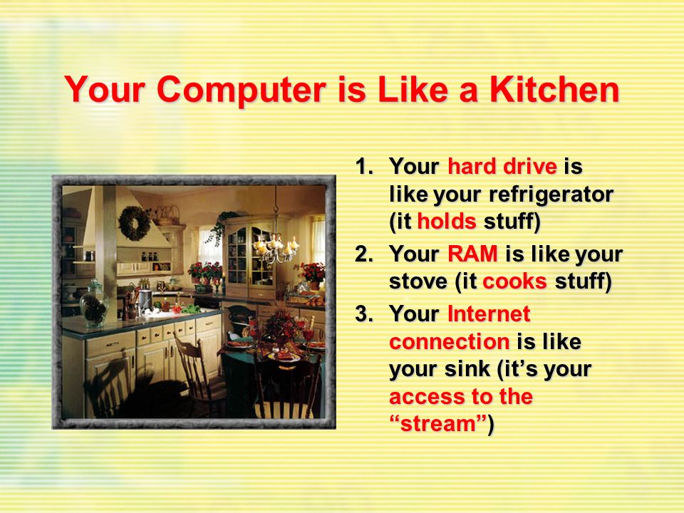 Your Computer is Like a Kitchen 1.Your hard drive is like your refrigerator (it holds stuff) 2.Your RAM is like your stove (it cooks stuff) 3.Your Int