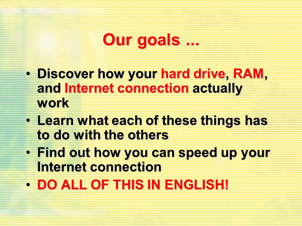 Our goals... Discover how your hard drive, RAM, and Internet connection actually workDiscover how your hard drive, RAM, and Internet connection actual