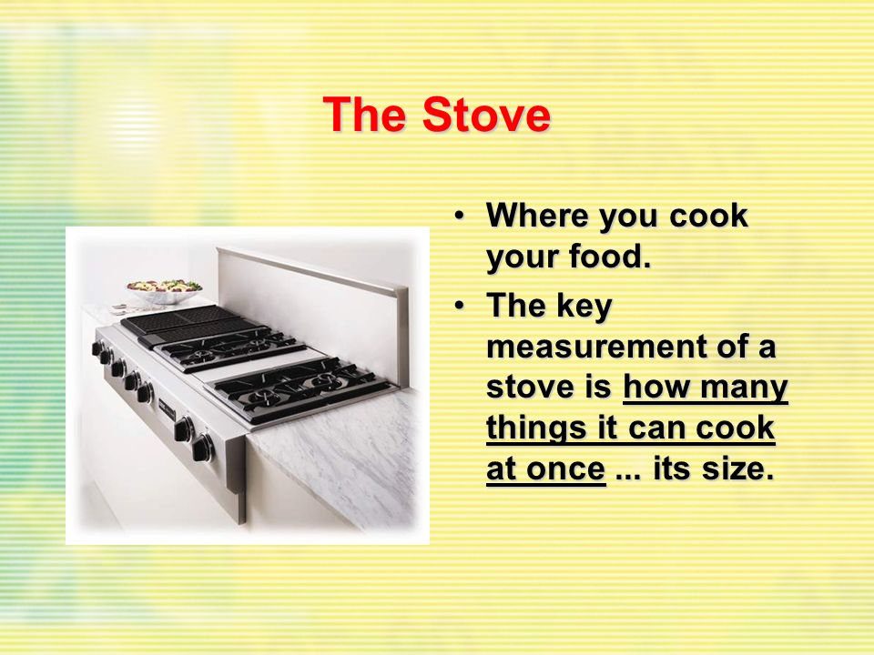 The Stove Where you cook your food.Where you cook your food. The key measurement of a stove is how many things it can cook at once... its size.The key