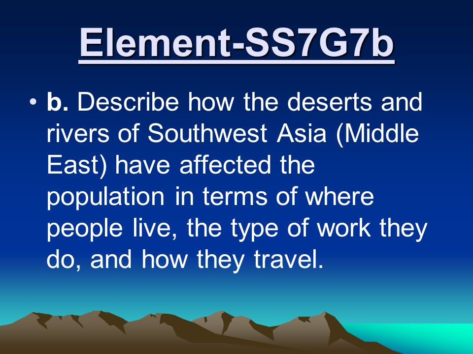 Standard SS7G7 The student will explain the impact of location, climate, physical characteristics, distribution of natural resources and population distribution on Southwest Asia (Middle East).