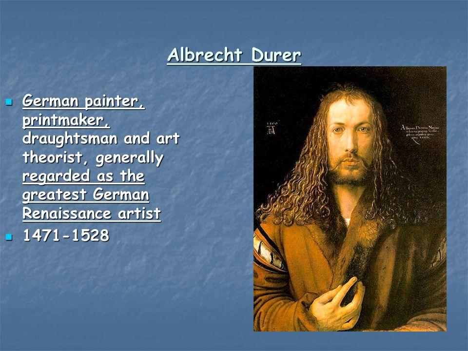 Albrecht Durer German painter, printmaker, draughtsman and art theorist, generally regarded as the greatest German Renaissance artist German painter, printmaker, draughtsman and art theorist, generally regarded as the greatest German Renaissance artist 1471-1528 1471-1528