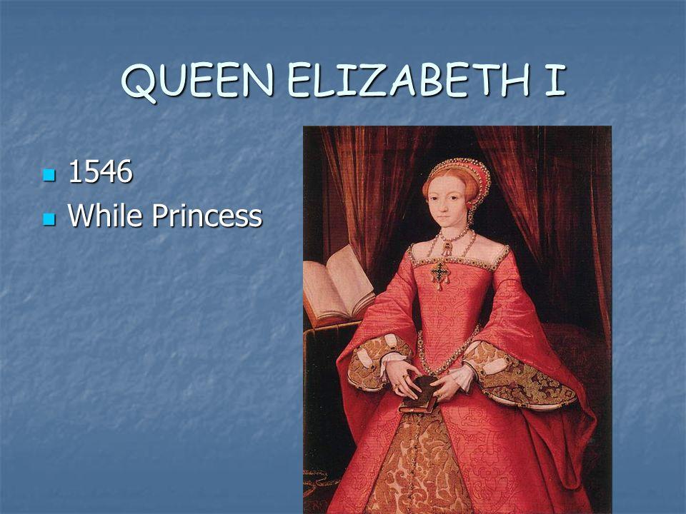 QUEEN ELIZABETH I 1546 1546 While Princess While Princess