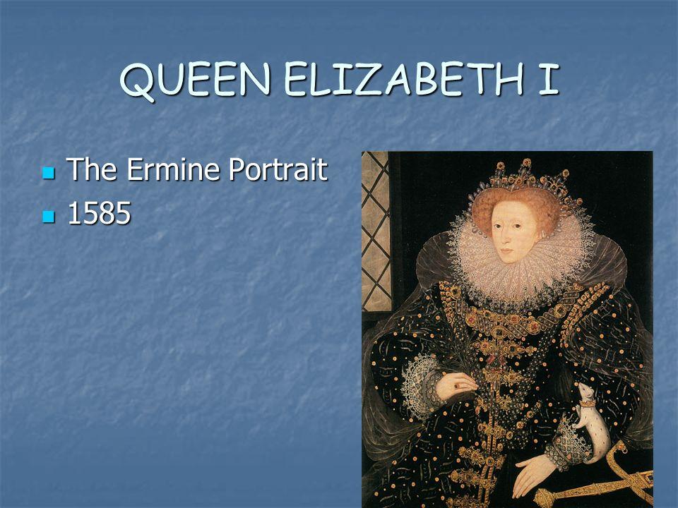 QUEEN ELIZABETH I The Ermine Portrait The Ermine Portrait 1585 1585