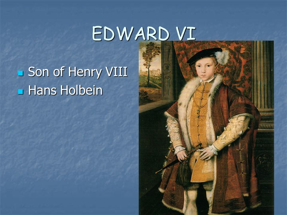 EDWARD VI Son of Henry VIII Son of Henry VIII Hans Holbein Hans Holbein