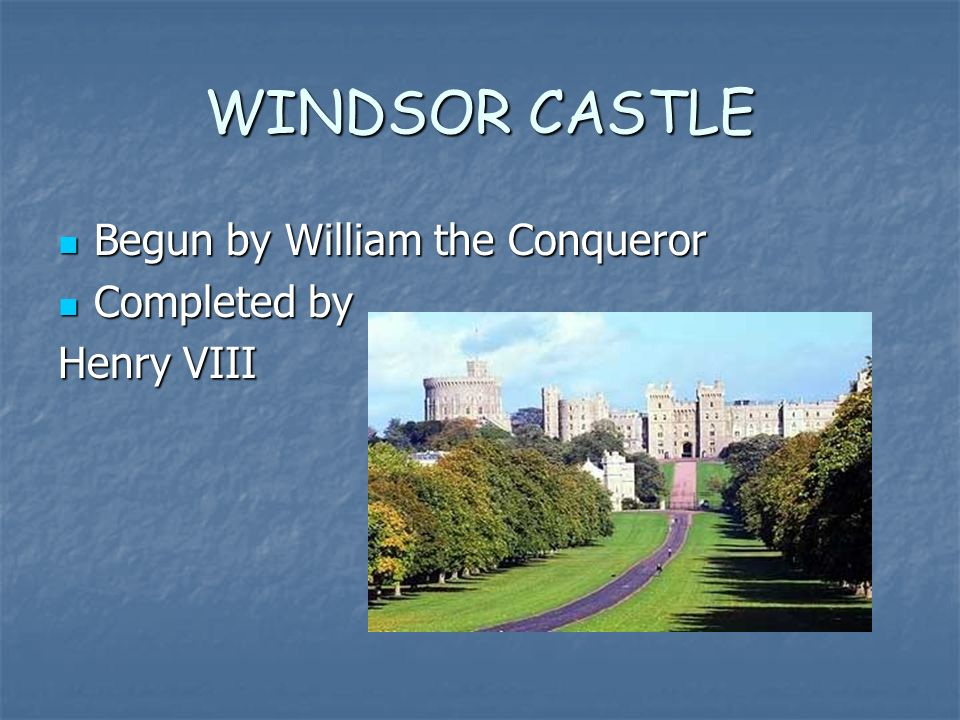 WINDSOR CASTLE Begun by William the Conqueror Begun by William the Conqueror Completed by Completed by Henry VIII