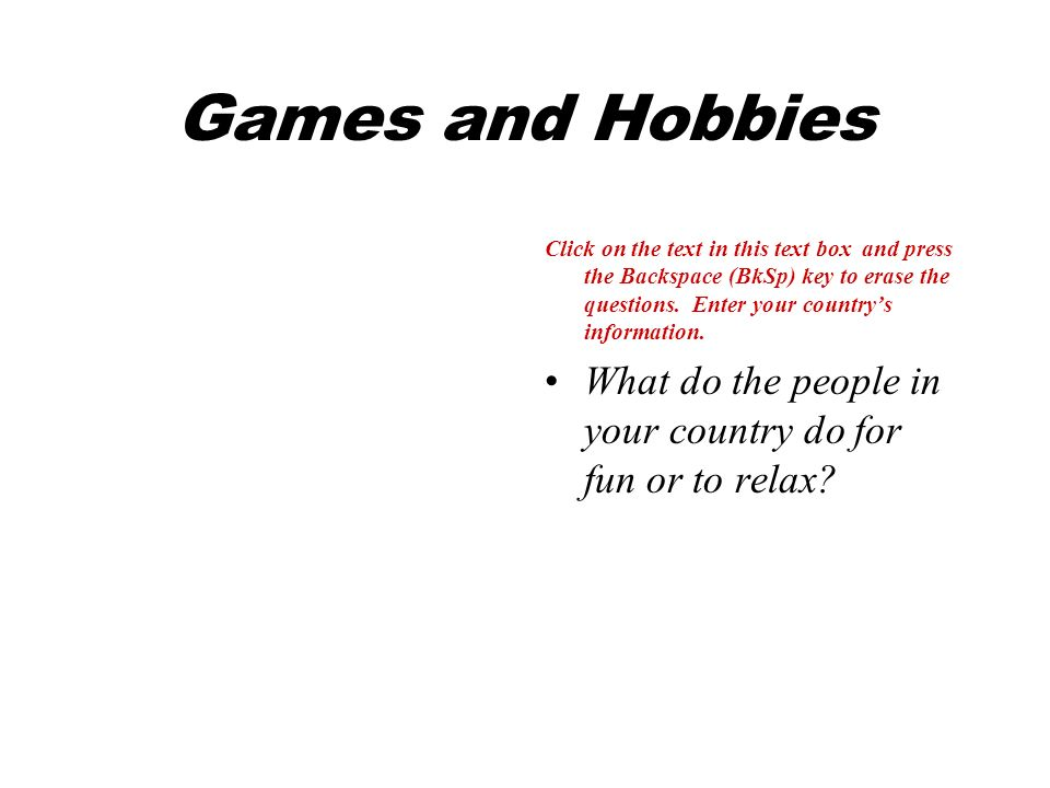 Games and Hobbies Click on the text in this text box and press the Backspace (BkSp) key to erase the questions.