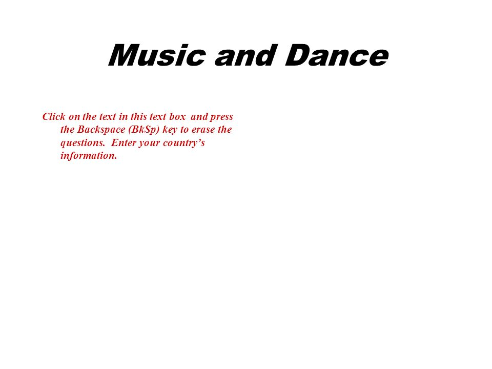 Music and Dance Click on the text in this text box and press the Backspace (BkSp) key to erase the questions.
