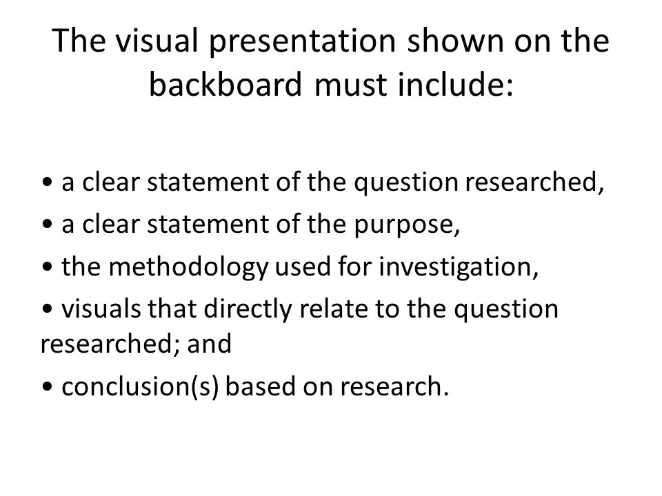 The visual presentation shown on the backboard must include: a clear statement of the question researched, a clear statement of the purpose, the metho