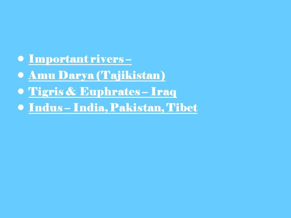 Important rivers – Amu Darya (Tajikistan) Tigris & Euphrates – Iraq Indus – India, Pakistan, Tibet