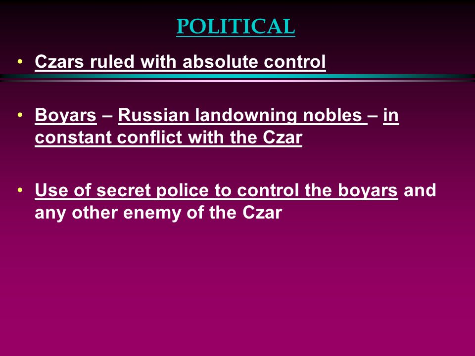 POLITICAL Czars ruled with absolute control Boyars – Russian landowning nobles – in constant conflict with the Czar Use of secret police to control th