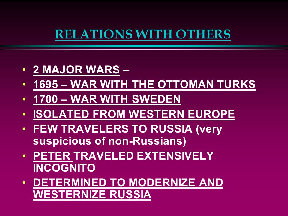 RELATIONS WITH OTHERS 2 MAJOR WARS – 1695 – WAR WITH THE OTTOMAN TURKS 1700 – WAR WITH SWEDEN ISOLATED FROM WESTERN EUROPE FEW TRAVELERS TO RUSSIA (ve