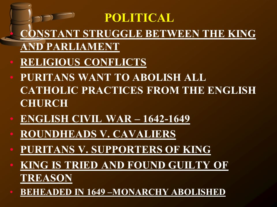 POLITICAL CONSTANT STRUGGLE BETWEEN THE KING AND PARLIAMENT RELIGIOUS CONFLICTS PURITANS WANT TO ABOLISH ALL CATHOLIC PRACTICES FROM THE ENGLISH CHURC