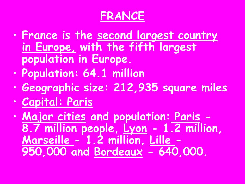 FRANCE France is the second largest country in Europe, with the fifth largest population in Europe. Population: 64.1 million Geographic size: 212,935