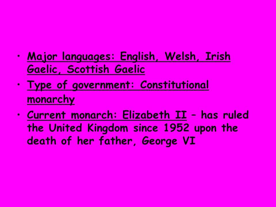 Major languages: English, Welsh, Irish Gaelic, Scottish Gaelic Type of government: Constitutional monarchy Current monarch: Elizabeth II – has ruled t