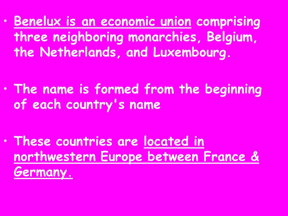 Benelux is an economic union comprising three neighboring monarchies, Belgium, the Netherlands, and Luxembourg. The name is formed from the beginning