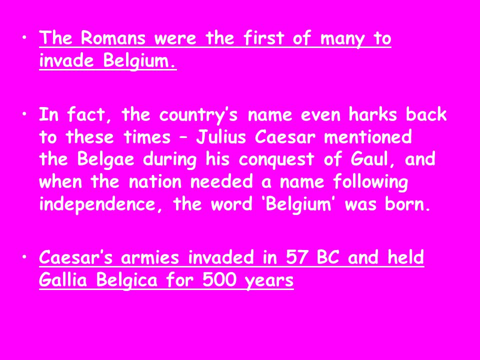 The Romans were the first of many to invade Belgium. In fact, the countrys name even harks back to these times – Julius Caesar mentioned the Belgae du