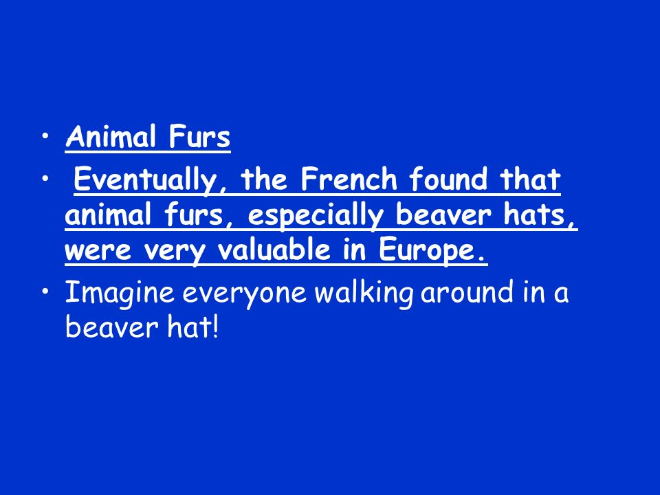 Animal Furs Eventually, the French found that animal furs, especially beaver hats, were very valuable in Europe. Imagine everyone walking around in a