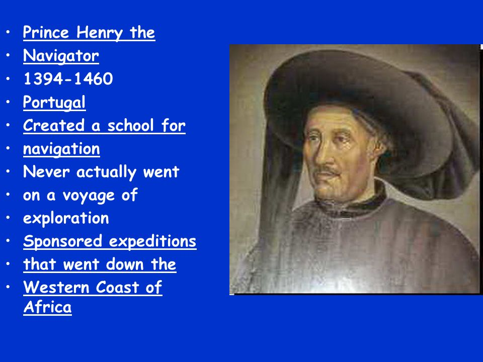 Prince Henry the Navigator 1394-1460 Portugal Created a school for navigation Never actually went on a voyage of exploration Sponsored expeditions that went down the Western Coast of Africa