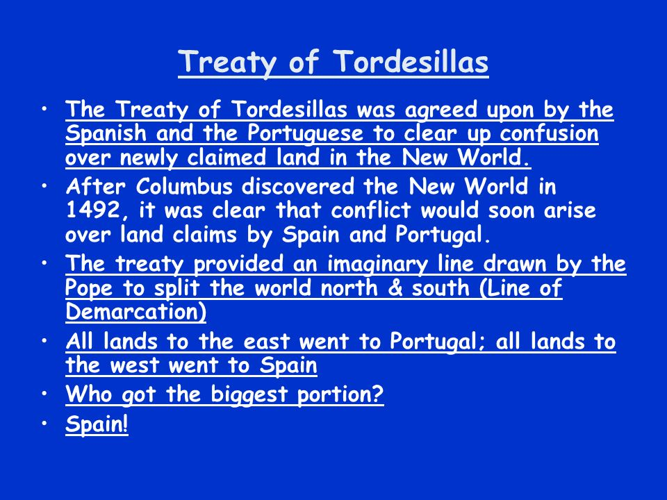 Treaty of Tordesillas The Treaty of Tordesillas was agreed upon by the Spanish and the Portuguese to clear up confusion over newly claimed land in the