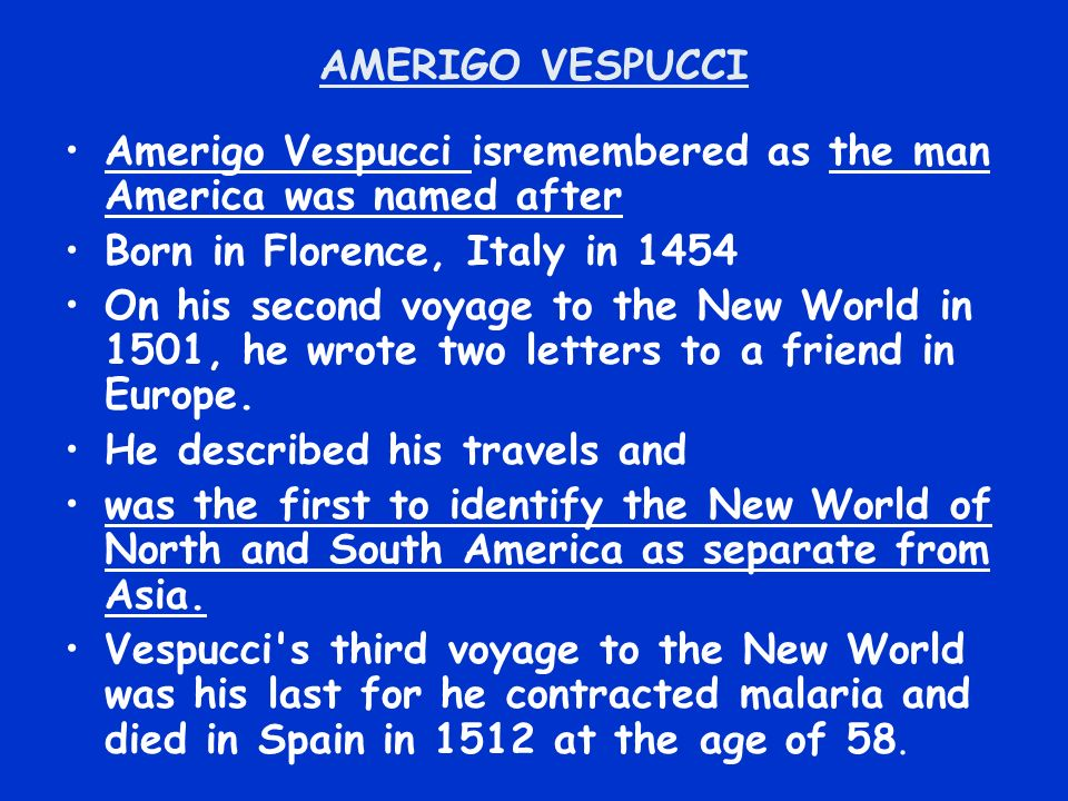 AMERIGO VESPUCCI Amerigo Vespucci isremembered as the man America was named after Born in Florence, Italy in 1454 On his second voyage to the New World in 1501, he wrote two letters to a friend in Europe.