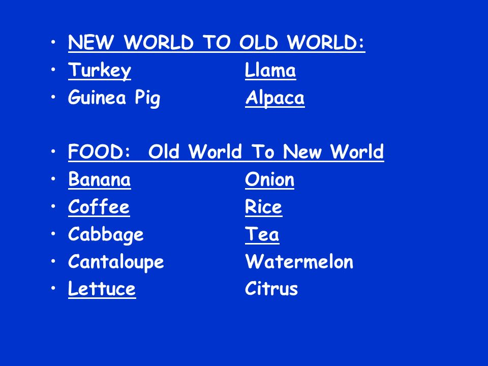 NEW WORLD TO OLD WORLD: TurkeyLlama Guinea Pig Alpaca FOOD: Old World To New World BananaOnion CoffeeRice CabbageTea CantaloupeWatermelon LettuceCitru