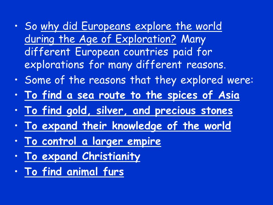 So why did Europeans explore the world during the Age of Exploration? Many different European countries paid for explorations for many different reaso