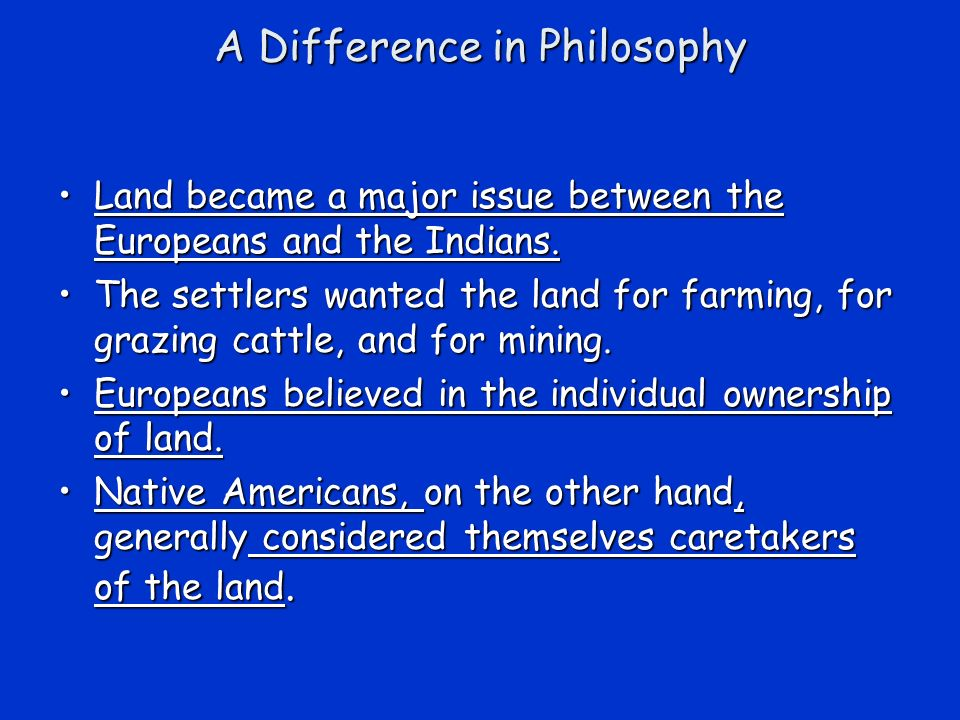 A Difference in Philosophy Land became a major issue between the Europeans and the Indians.Land became a major issue between the Europeans and the Indians.