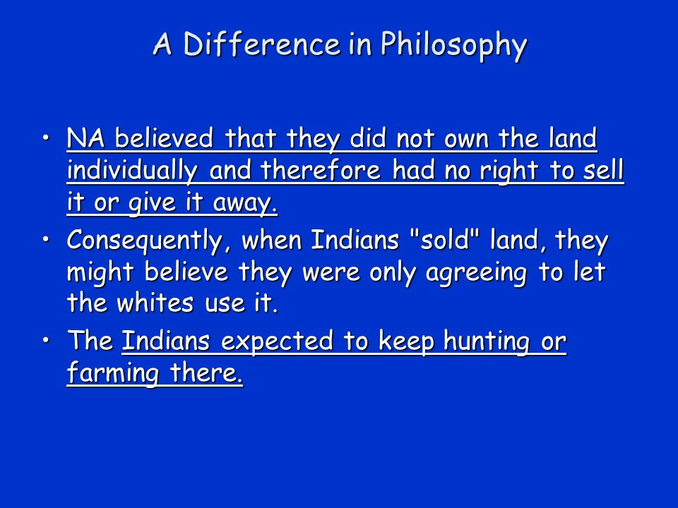 A Difference in Philosophy NA believed that they did not own the land individually and therefore had no right to sell it or give it away.NA believed t