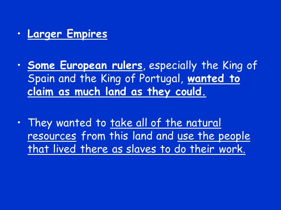 Larger Empires Some European rulers, especially the King of Spain and the King of Portugal, wanted to claim as much land as they could. They wanted to