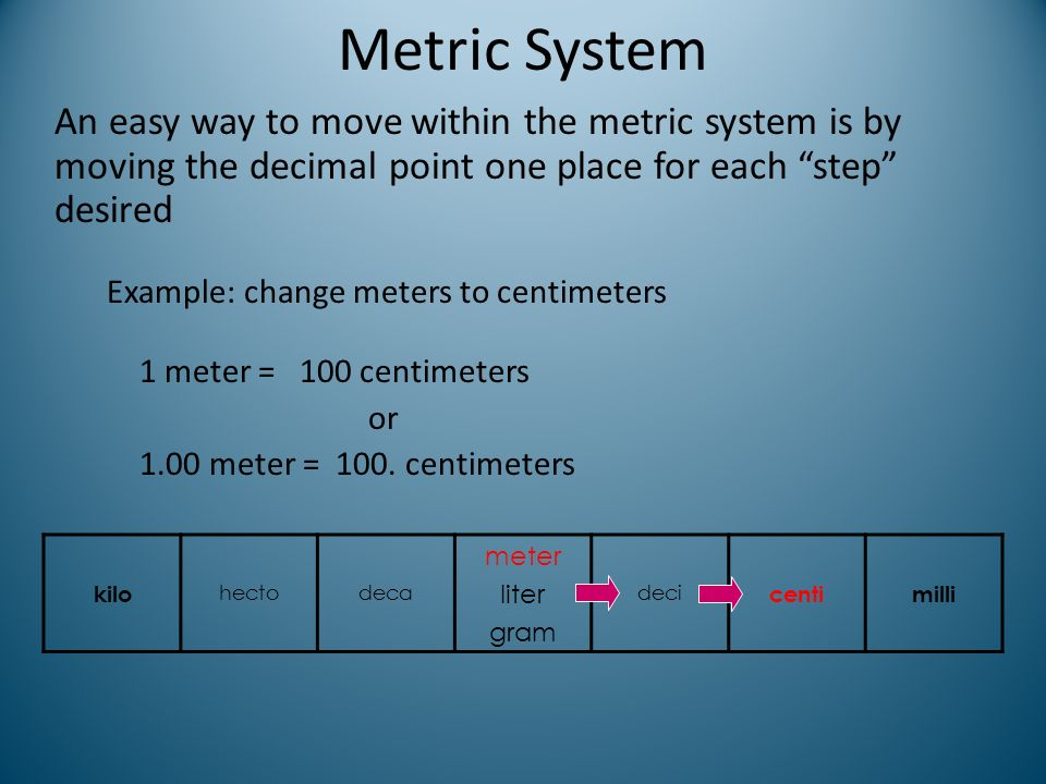 Metric System An easy way to move within the metric system is by moving the decimal point one place for each step desired Example: change meters to ce