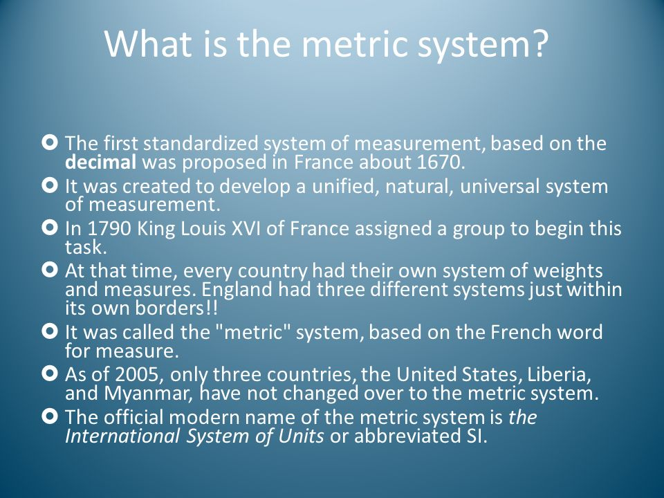 What is the metric system? The first standardized system of measurement, based on the decimal was proposed in France about 1670. It was created to dev