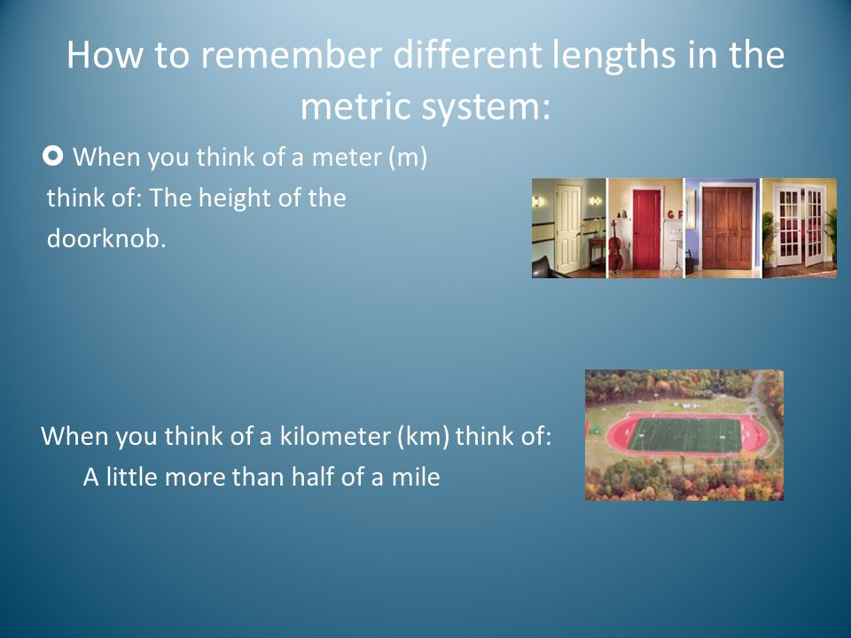 How to remember different lengths in the metric system: When you think of a meter (m) think of: The height of the doorknob. When you think of a kilome