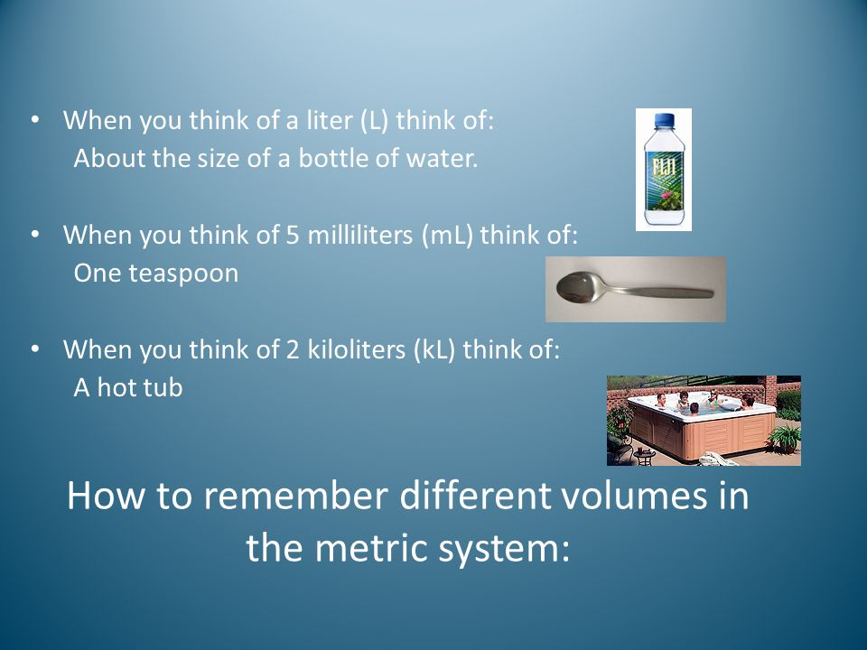 How to remember different volumes in the metric system: When you think of a liter (L) think of: About the size of a bottle of water. When you think of