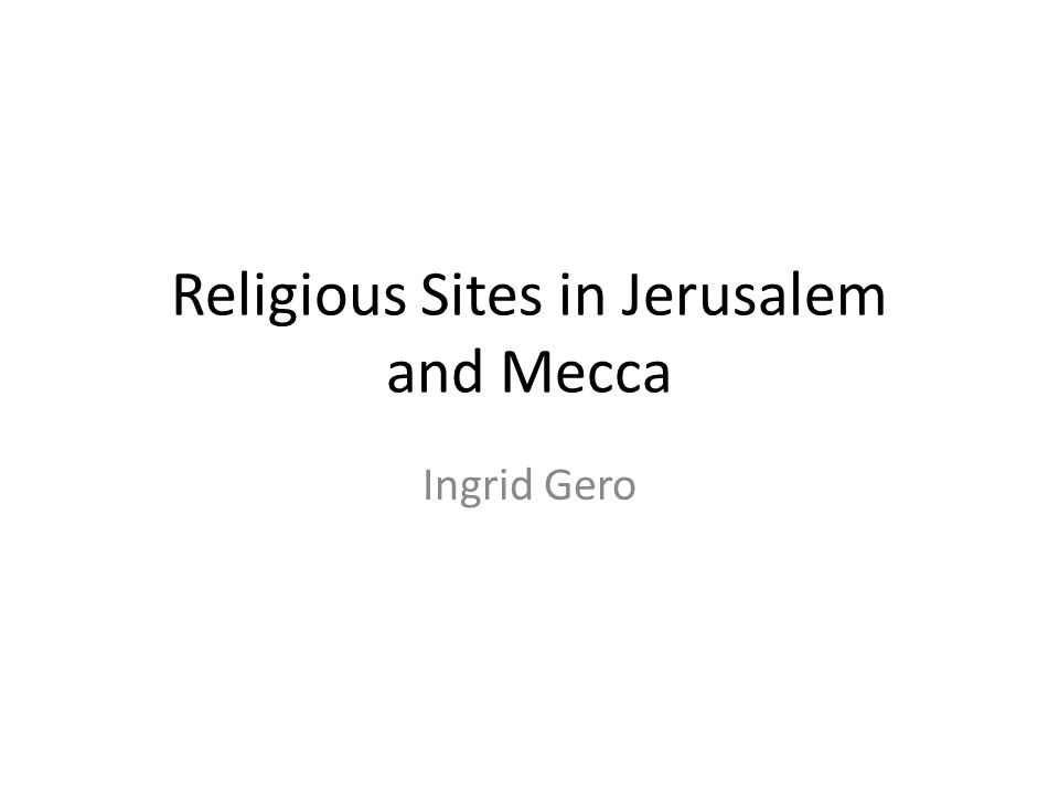 Religious Sites in Jerusalem and Mecca Ingrid Gero