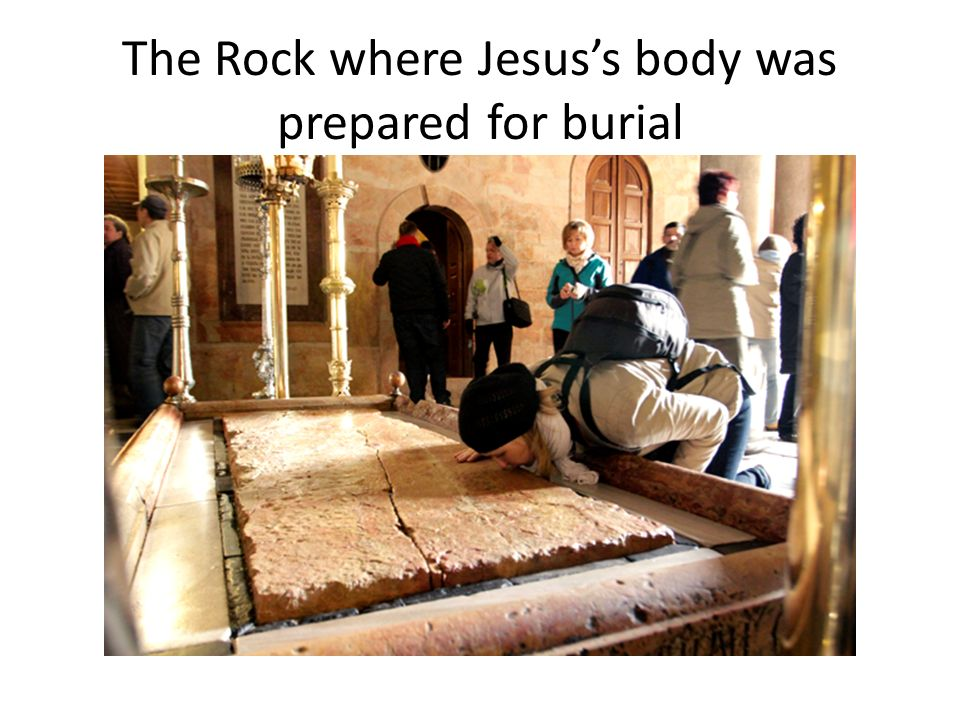 The Rock where Jesuss body was prepared for burial