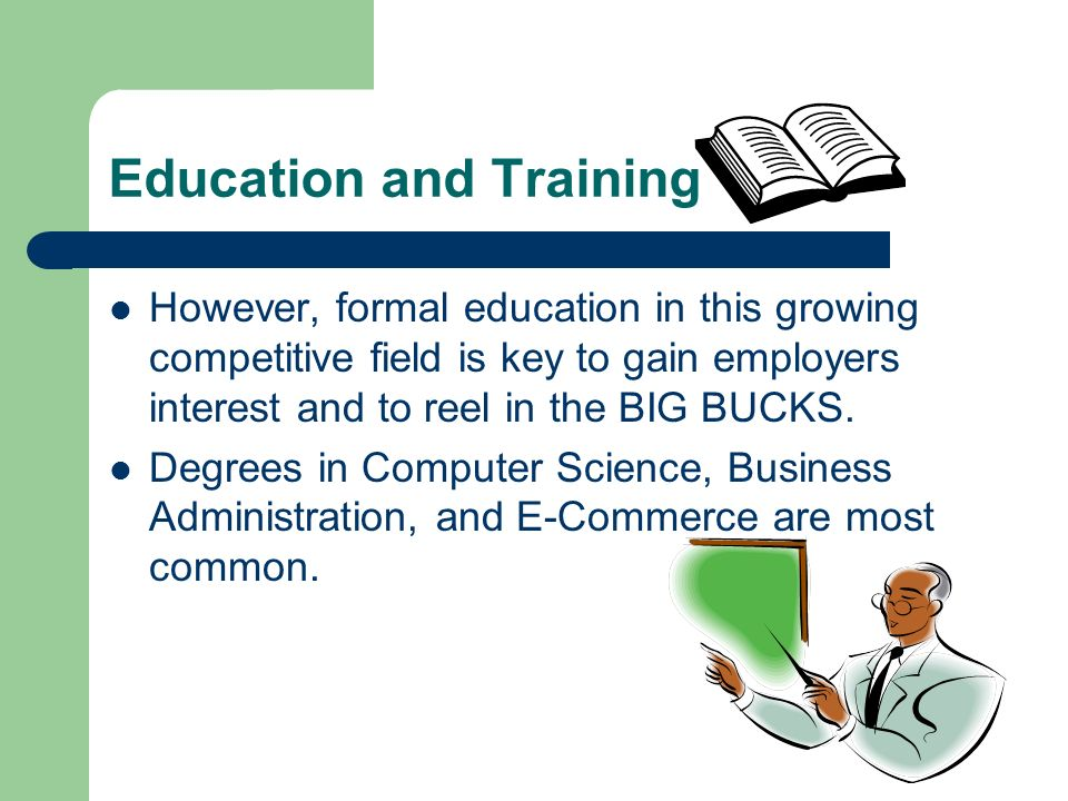 Education and Training However, formal education in this growing competitive field is key to gain employers interest and to reel in the BIG BUCKS. Deg
