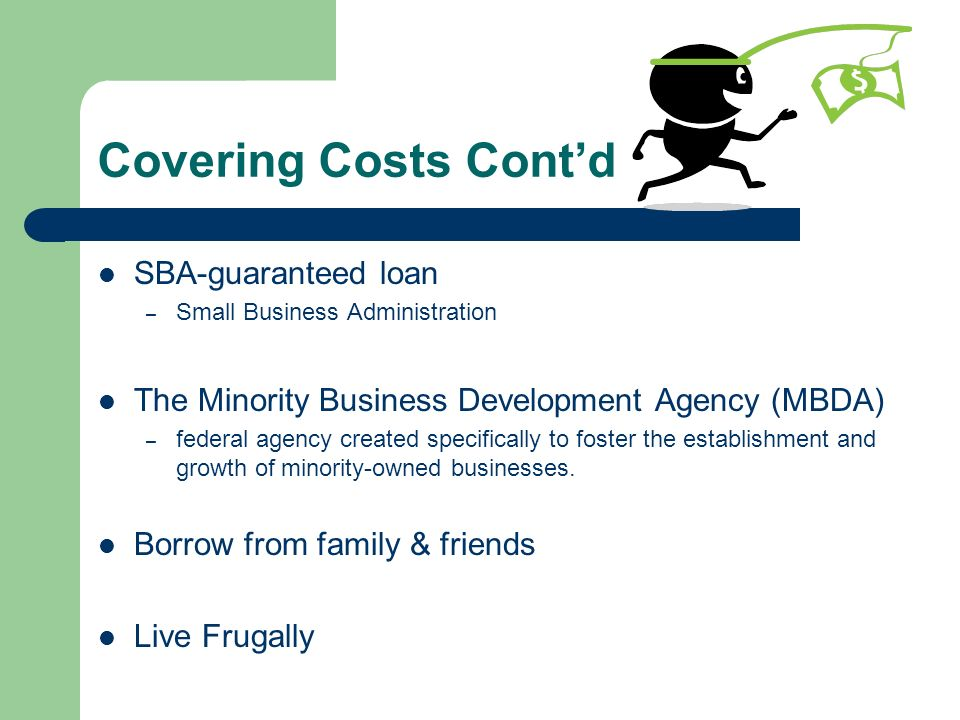 Covering Costs Contd SBA-guaranteed loan – Small Business Administration The Minority Business Development Agency (MBDA) – federal agency created spec