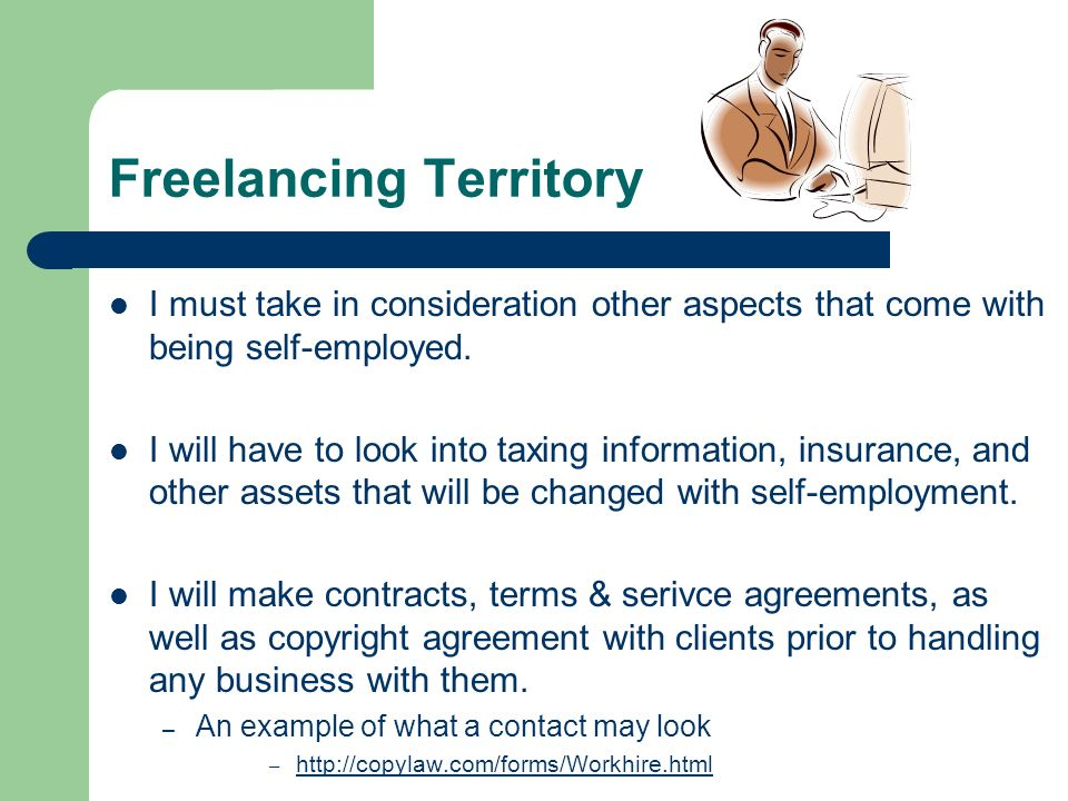 Freelancing Territory I must take in consideration other aspects that come with being self-employed. I will have to look into taxing information, insu