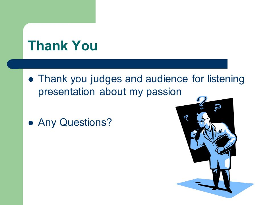 Thank You Thank you judges and audience for listening presentation about my passion Any Questions?