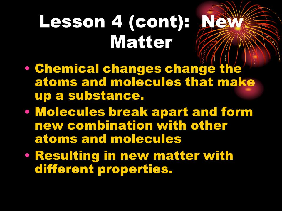 Lesson 4 (cont): New Matter Energy is involved in chemical change. Energy is either given off or taken in. Taken in-when cake batter produce a new kin