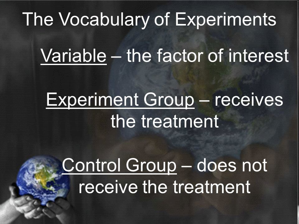 Variable – the factor of interest Experiment Group – receives the treatment Control Group – does not receive the treatment The Vocabulary of Experiments