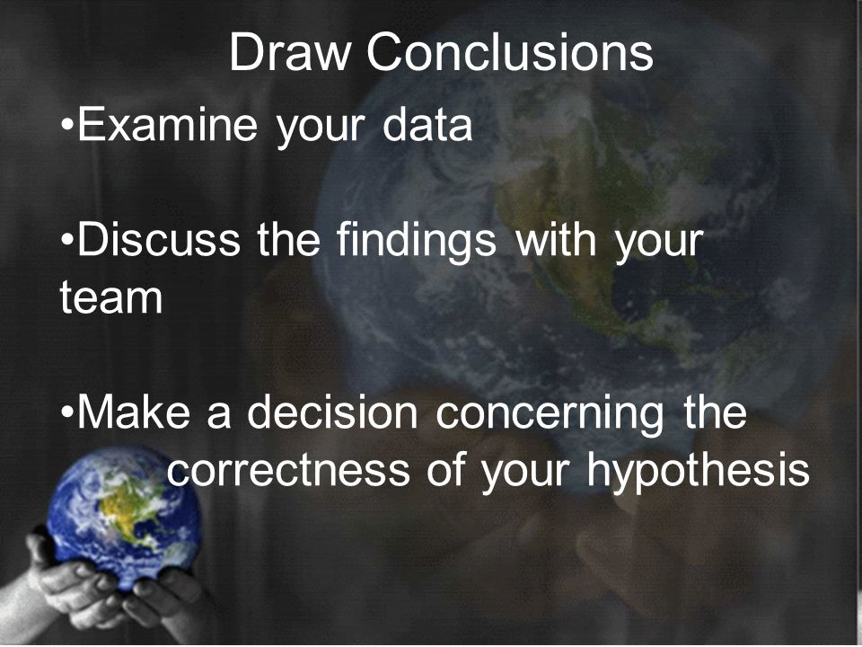 Examine your data Discuss the findings with your team Make a decision concerning the correctness of your hypothesis Draw Conclusions