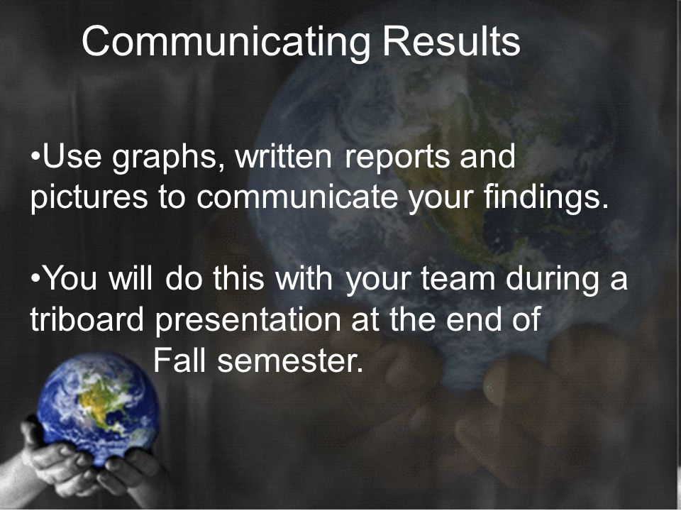 Use graphs, written reports and pictures to communicate your findings. You will do this with your team during a triboard presentation at the end of Fa