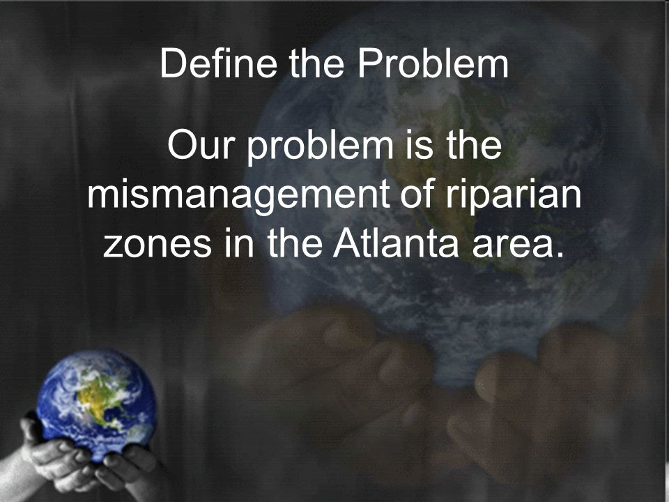 Define the Problem Our problem is the mismanagement of riparian zones in the Atlanta area.