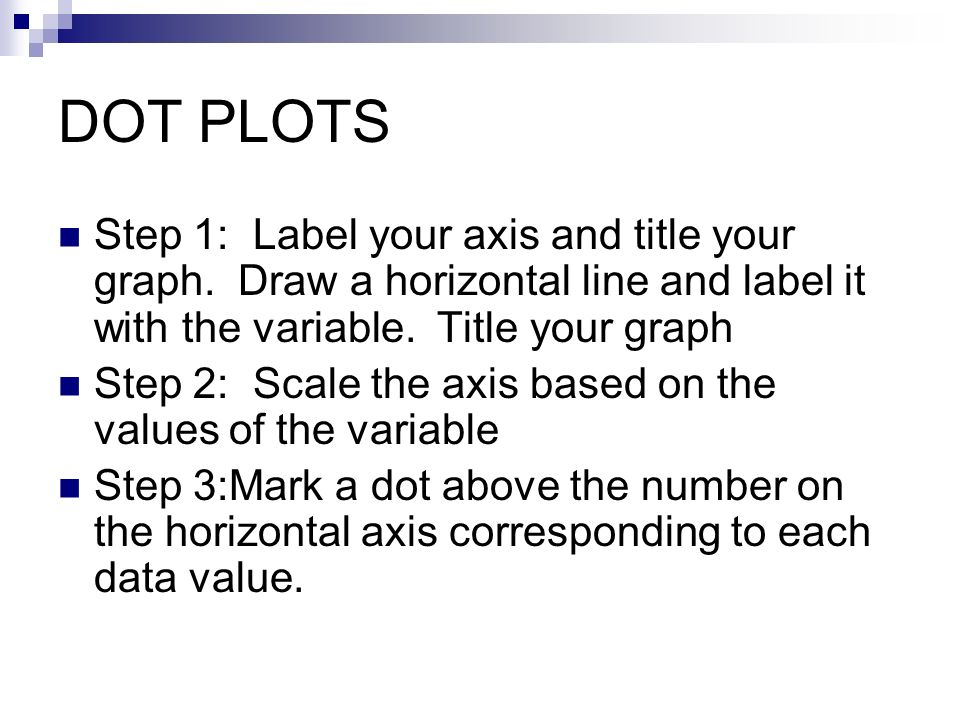DOT PLOTS Step 1: Label your axis and title your graph. Draw a horizontal line and label it with the variable. Title your graph Step 2: Scale the axis