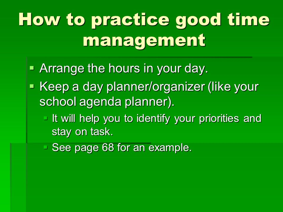 How to practice good time management Arrange the hours in your day.