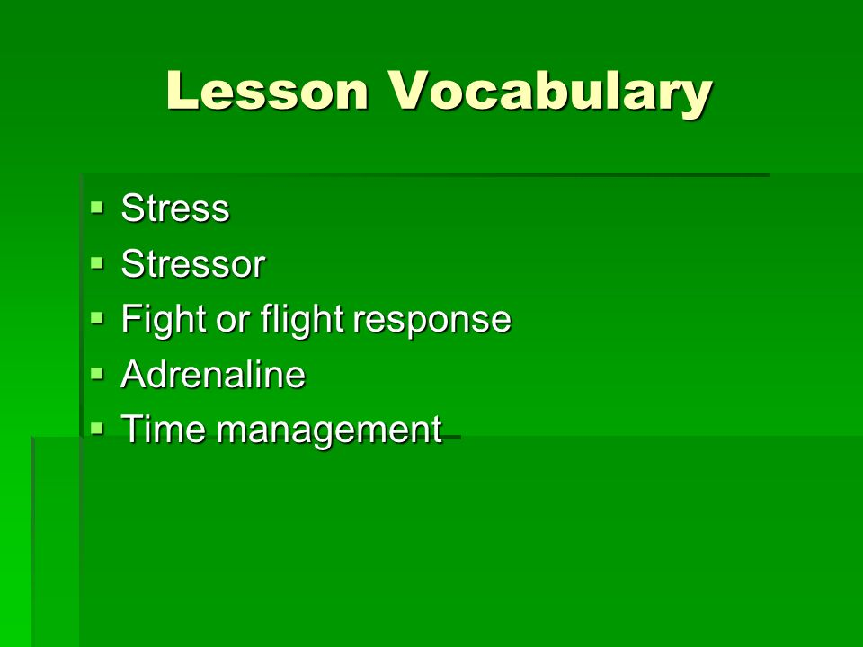 Lesson Vocabulary Stress Stress Stressor Stressor Fight or flight response Fight or flight response Adrenaline Adrenaline Time management Time management