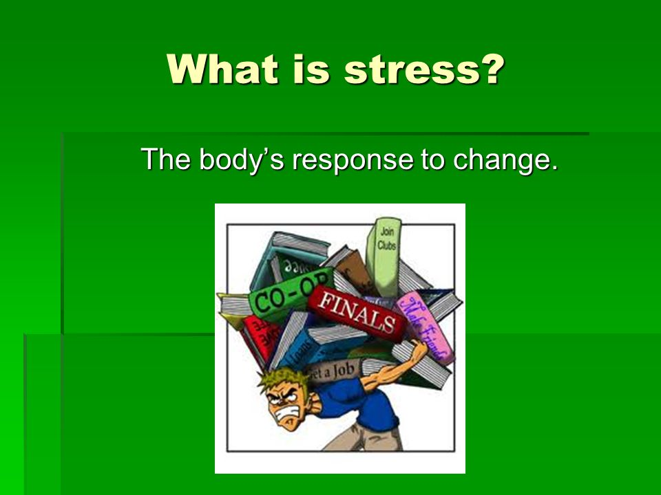 What is stress? The bodys response to change.