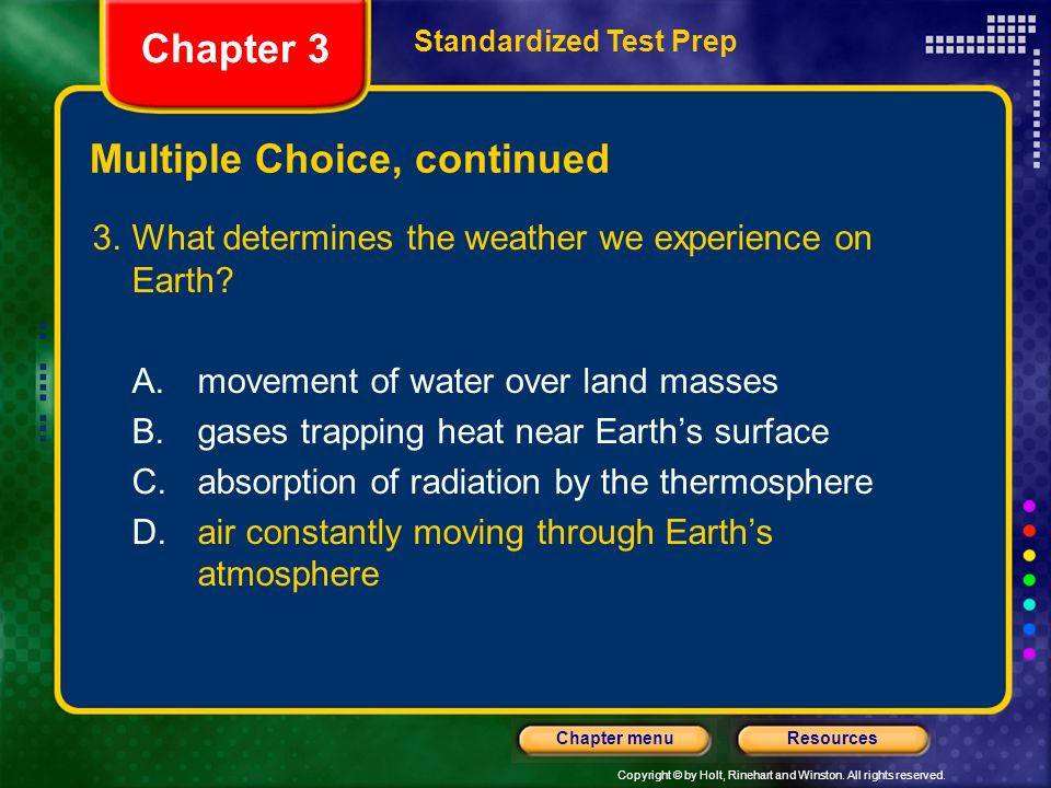 Copyright © by Holt, Rinehart and Winston. All rights reserved. ResourcesChapter menu Multiple Choice, continued 3.What determines the weather we expe