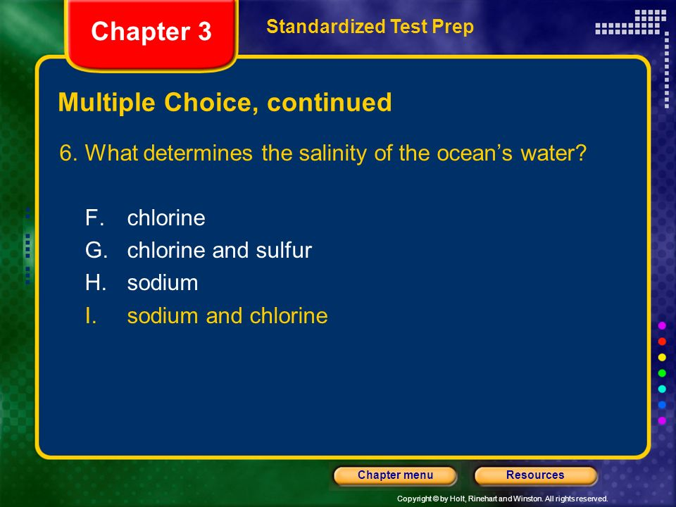 Copyright © by Holt, Rinehart and Winston. All rights reserved. ResourcesChapter menu Multiple Choice, continued 6.What determines the salinity of the